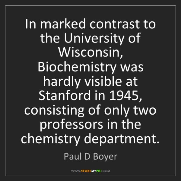 Paul D Boyer: In marked contrast to the University of Wisconsin, Biochemistry...