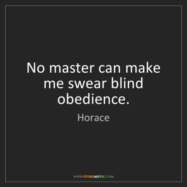 Horace: No master can make me swear blind obedience.