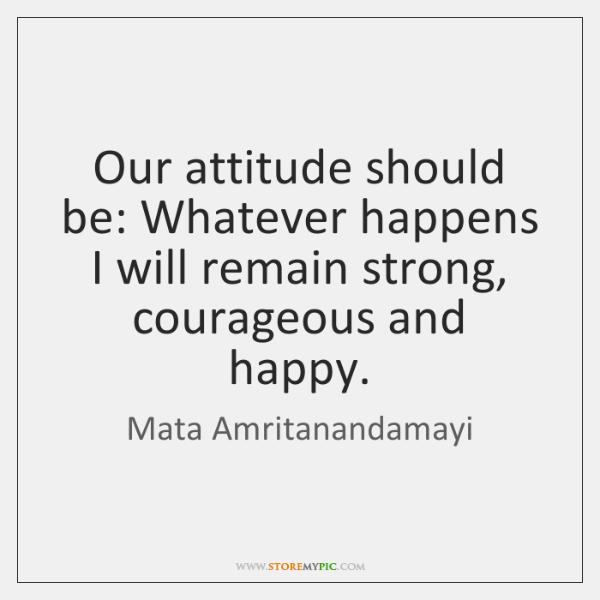 Our attitude should be: Whatever happens I will remain strong, courageous and ...