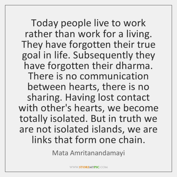 Today people live to work rather than work for a living. They ...