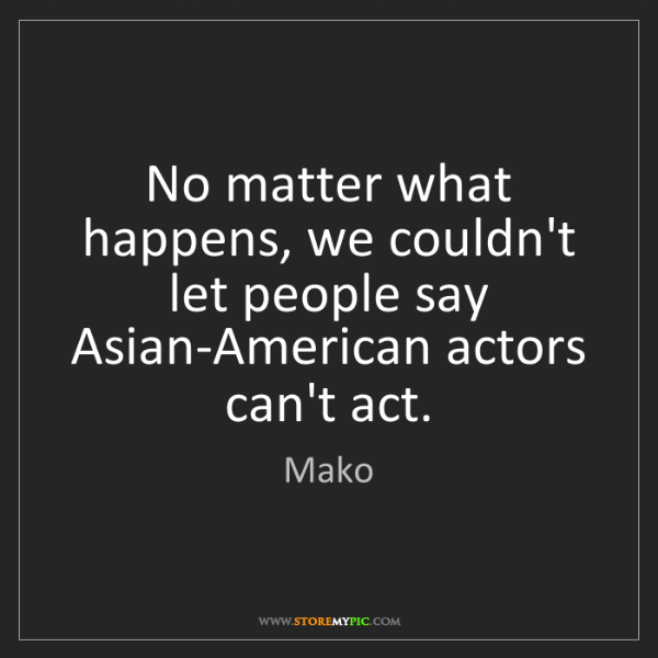 Mako: No matter what happens, we couldn't let people say Asian-American...