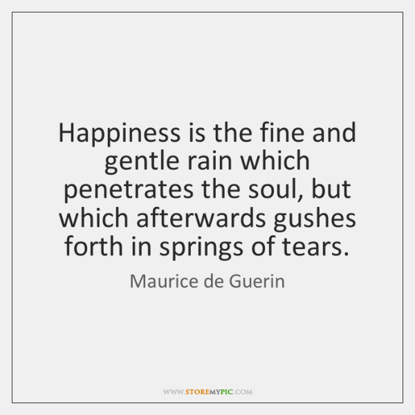 Happiness is the fine and gentle rain which penetrates the soul, but ...