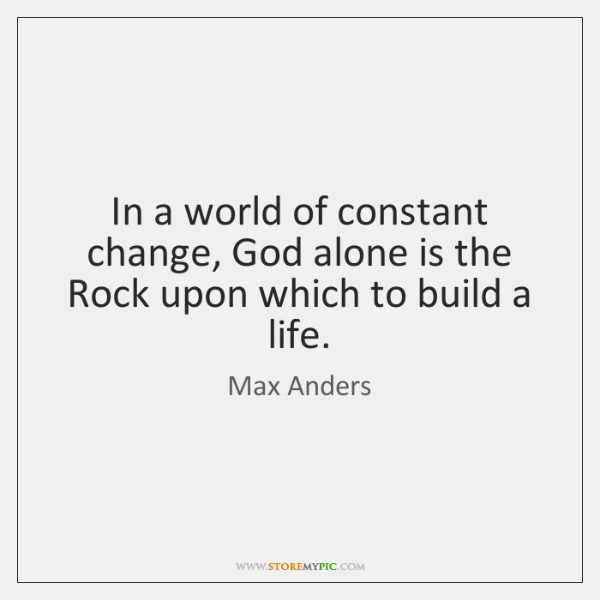 In a world of constant change, God alone is the Rock upon ...