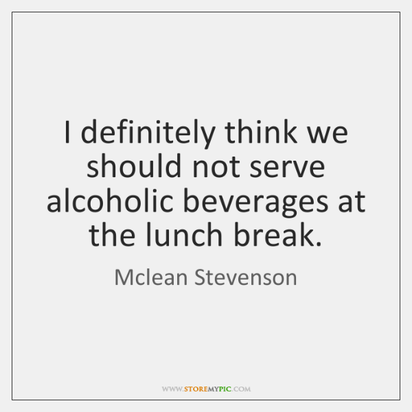I definitely think we should not serve alcoholic beverages at the lunch ...