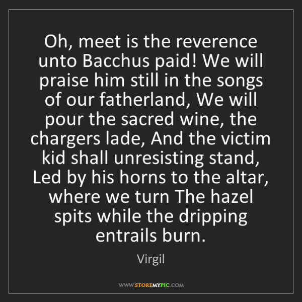 Virgil: Oh, meet is the reverence unto Bacchus paid! We will...
