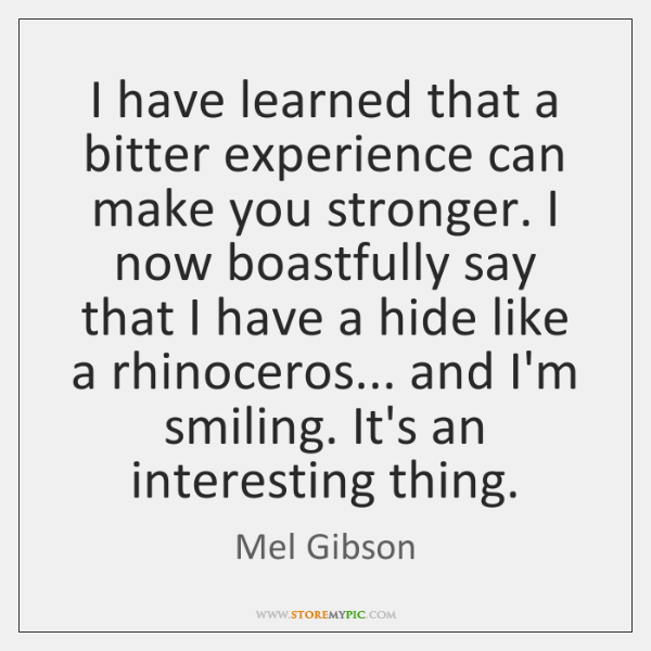 I have learned that a bitter experience can make you stronger. I ...