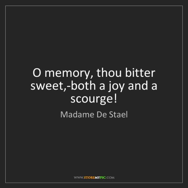 Madame De Stael: O memory, thou bitter sweet,-both a joy and a scourge!