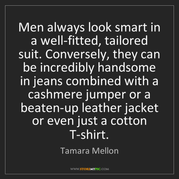 Tamara Mellon: Men always look smart in a well-fitted, tailored suit....