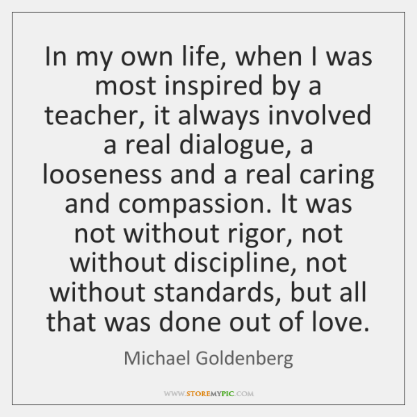 In my own life, when I was most inspired by a teacher, ...