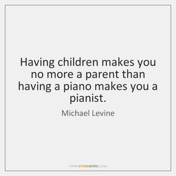 Having children makes you no more a parent than having a piano ...