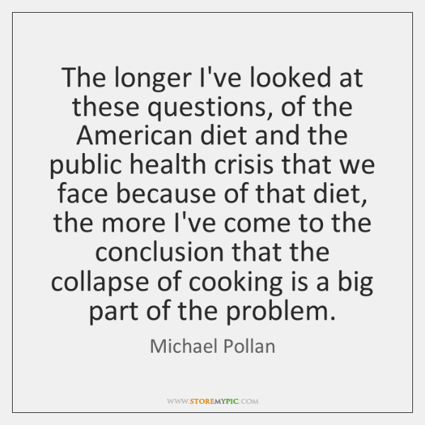 The longer I've looked at these questions, of the American diet and ...