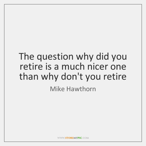 The question why did you retire is a much nicer one than ...