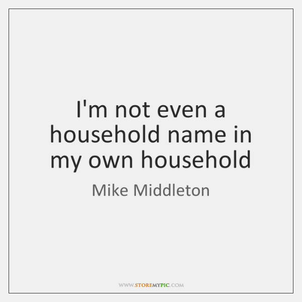 I'm not even a household name in my own household
