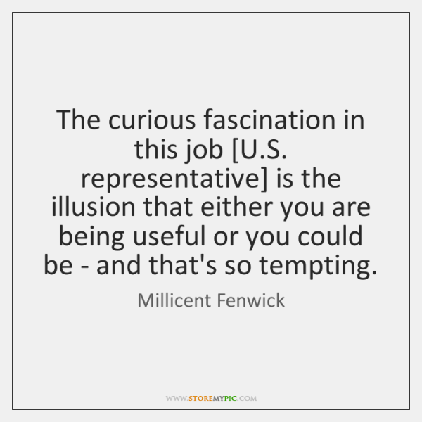 The curious fascination in this job [U.S. representative] is the illusion ...