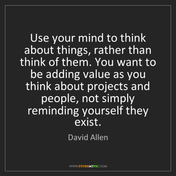 David Allen: Use your mind to think about things, rather than think...