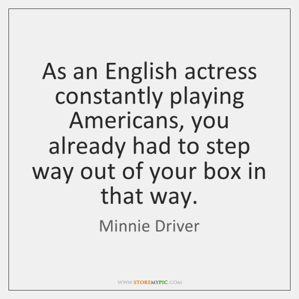 As an English actress constantly playing Americans, you already had to step ...