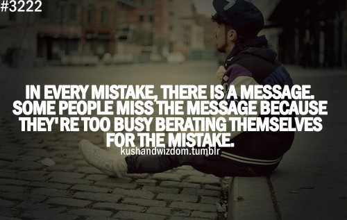 In every mistake there is a message some people miss the message because theyre too bu