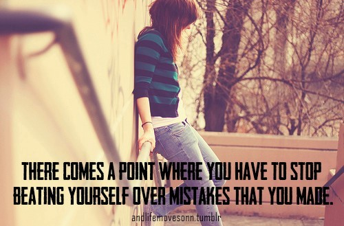 There comes a poing where you have to stop beating yourself over mistakes that you mad