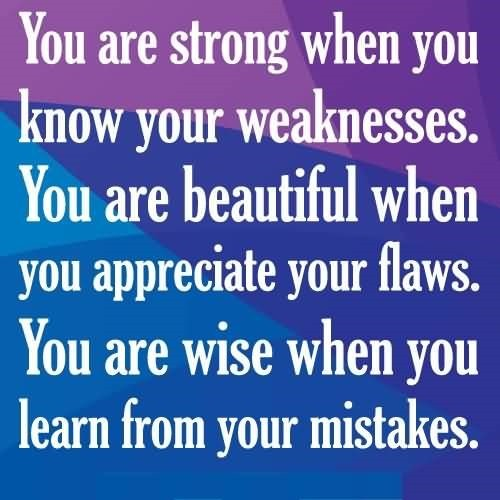 You are strong when you know your weaknesses you are beautiful when you appreciate you