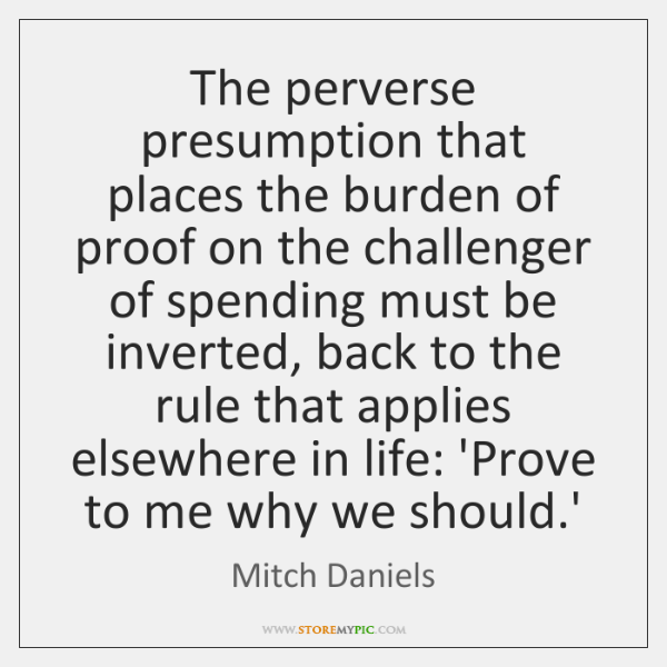 The perverse presumption that places the burden of proof on the challenger ...