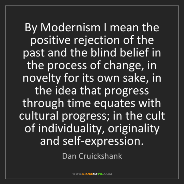 Dan Cruickshank: By Modernism I mean the positive rejection of the past...