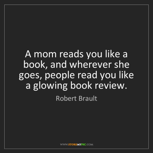 Robert Brault: A mom reads you like a book, and wherever she goes, people...
