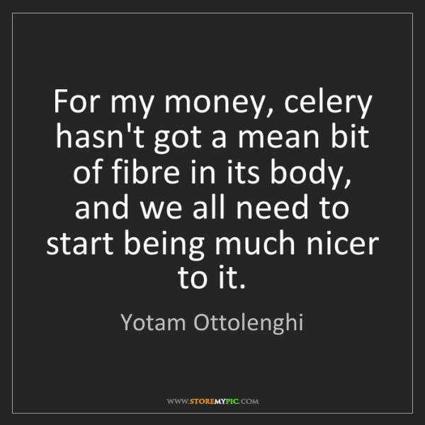 Yotam Ottolenghi: For my money, celery hasn't got a mean bit of fibre in...