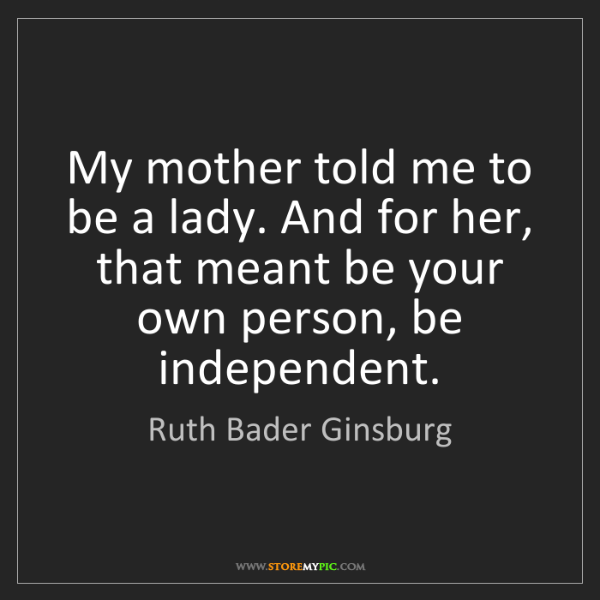 Ruth Bader Ginsburg: My mother told me to be a lady. And for her, that meant...