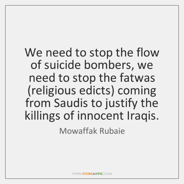 We need to stop the flow of suicide bombers, we need to ...