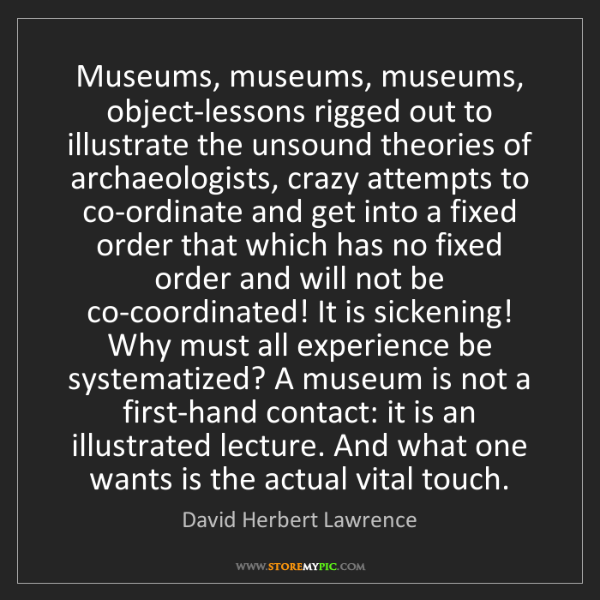 David Herbert Lawrence: Museums, museums, museums, object-lessons rigged out...