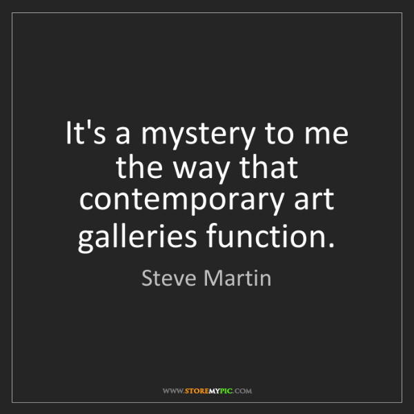 Steve Martin: It's a mystery to me the way that contemporary art galleries...