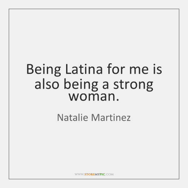 Being Latina for me is also being a strong woman.