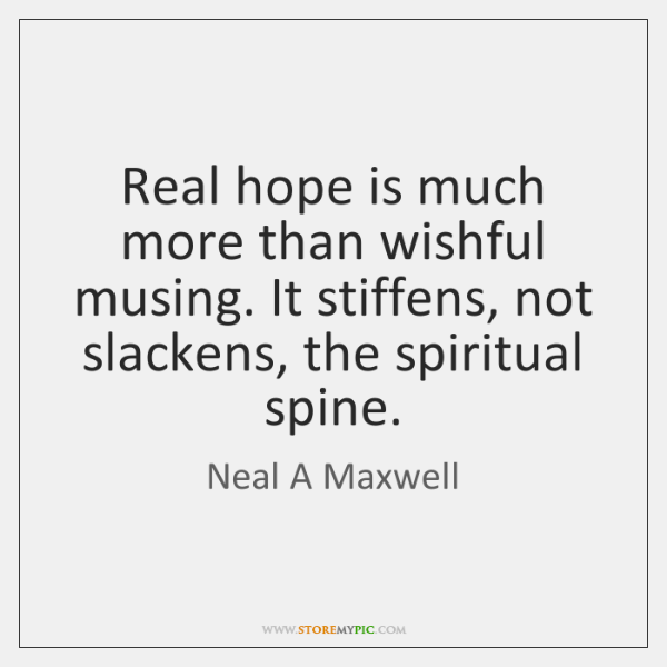 Real hope is much more than wishful musing. It stiffens, not slackens, ...