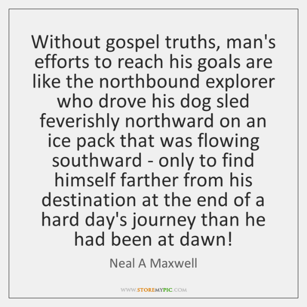 Without gospel truths, man's efforts to reach his goals are like the ...