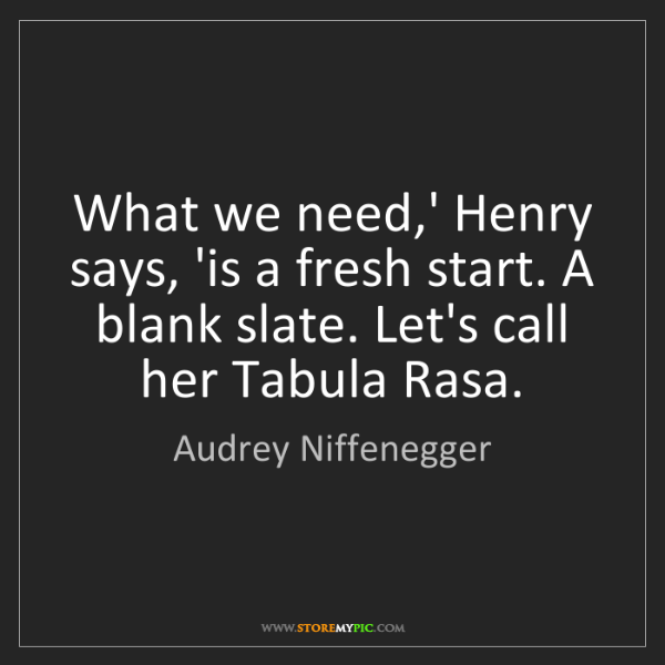 Audrey Niffenegger: What we need,' Henry says, 'is a fresh start. A blank...