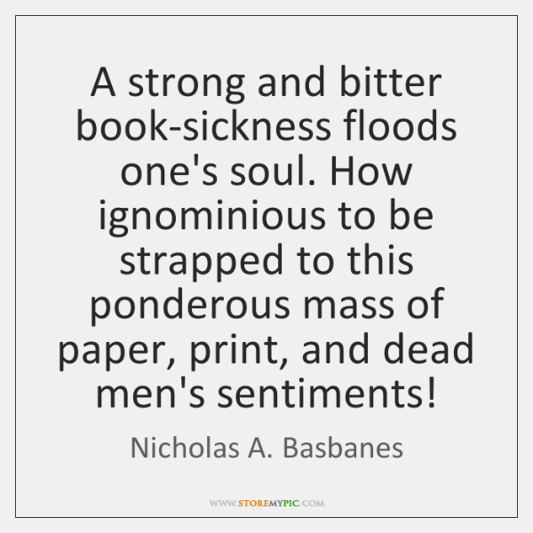 A strong and bitter book-sickness floods one's soul. How ignominious to be ...