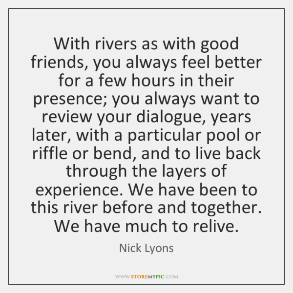 With rivers as with good friends, you always feel better for a ...