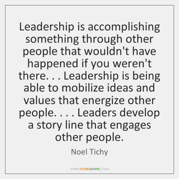 Leadership is accomplishing something through other people that wouldn't have happened if ...