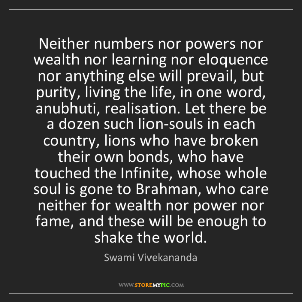 Swami Vivekananda: Neither numbers nor powers nor wealth nor learning nor...