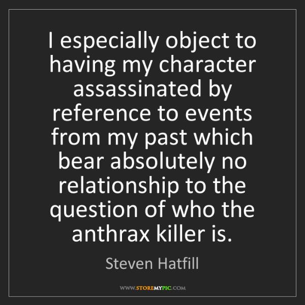 Steven Hatfill: I especially object to having my character assassinated...