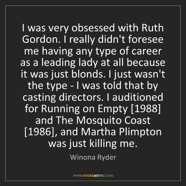 Winona Ryder: I was very obsessed with Ruth Gordon. I really didn't...