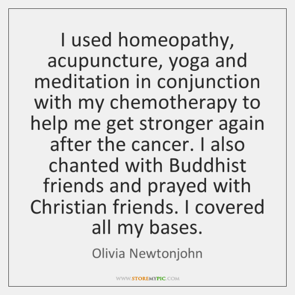 I used homeopathy, acupuncture, yoga and meditation in conjunction with my chemotherapy ...