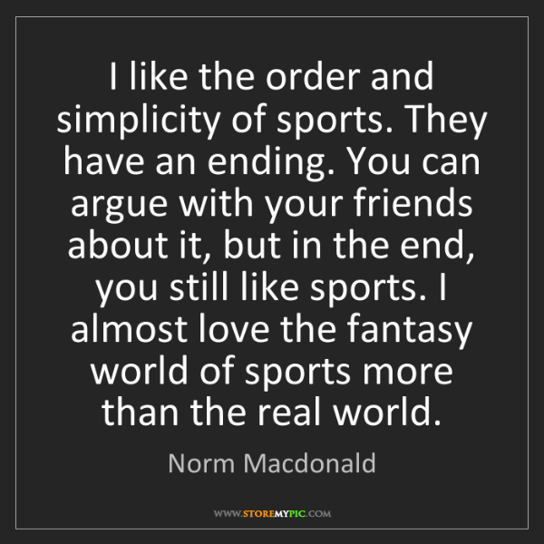 Norm Macdonald: I like the order and simplicity of sports. They have...