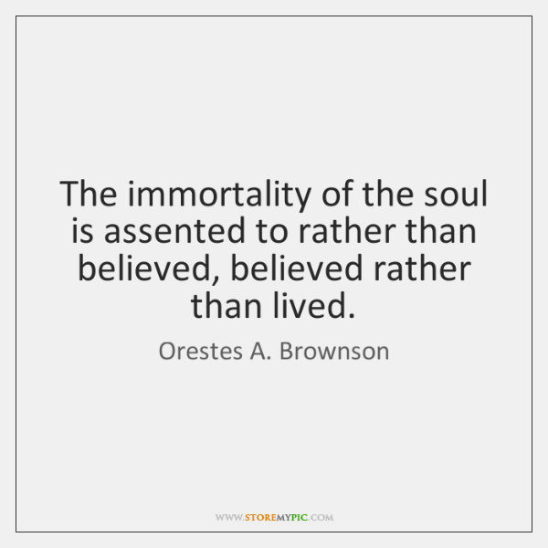 The immortality of the soul is assented to rather than believed, believed ...
