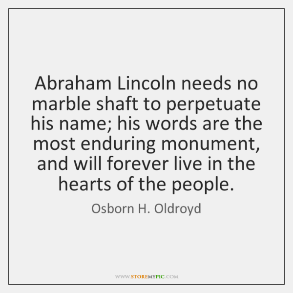 Abraham Lincoln needs no marble shaft to perpetuate his name; his words ...