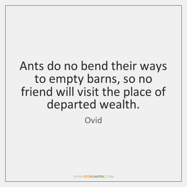 Ants do no bend their ways to empty barns, so no friend ...