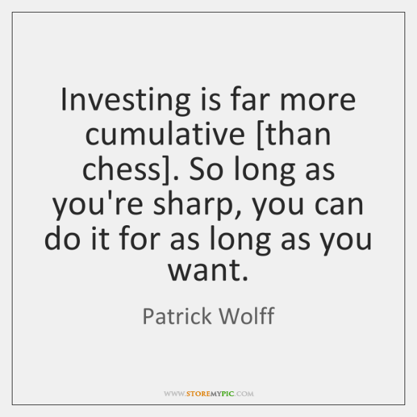 Investing is far more cumulative [than chess]. So long as you're sharp, ...