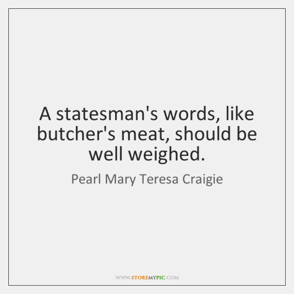 A statesman's words, like butcher's meat, should be well weighed.