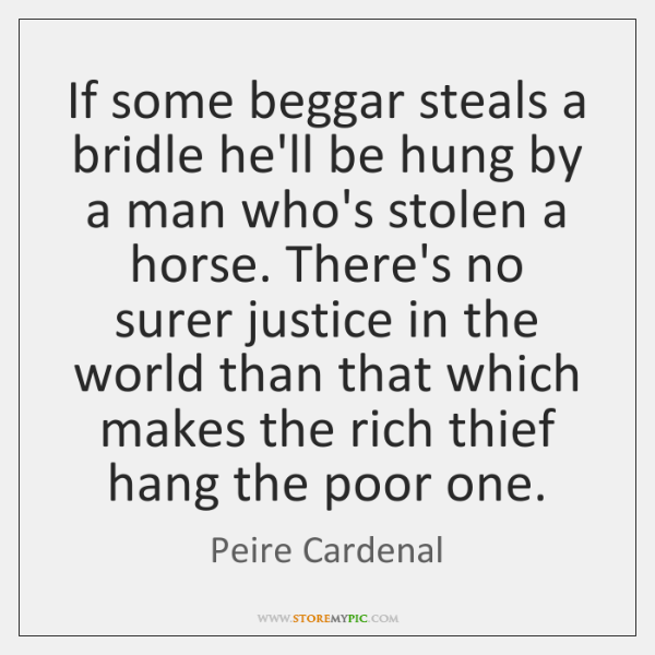 If some beggar steals a bridle he'll be hung by a man ...