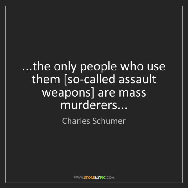Charles Schumer: ...the only people who use them [so-called assault weapons]...